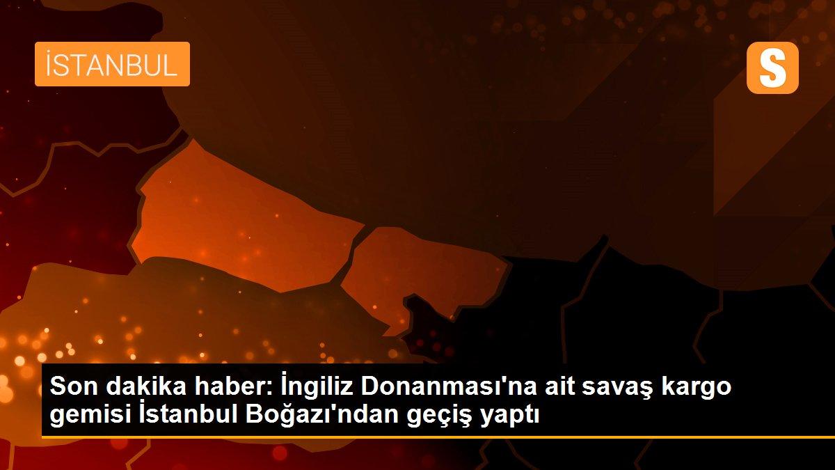 Son dakika haber: İngiliz Donanması'na ait savaş kargo gemisi İstanbul Boğazı'ndan geçiş yaptı